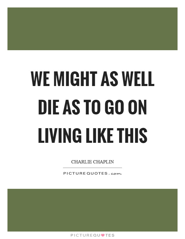 We might as well die as to go on living like this Picture Quote #1