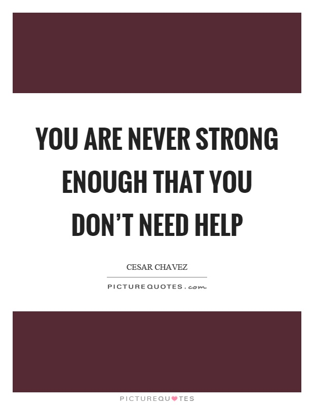 You are never strong enough that you don't need help Picture Quote #1