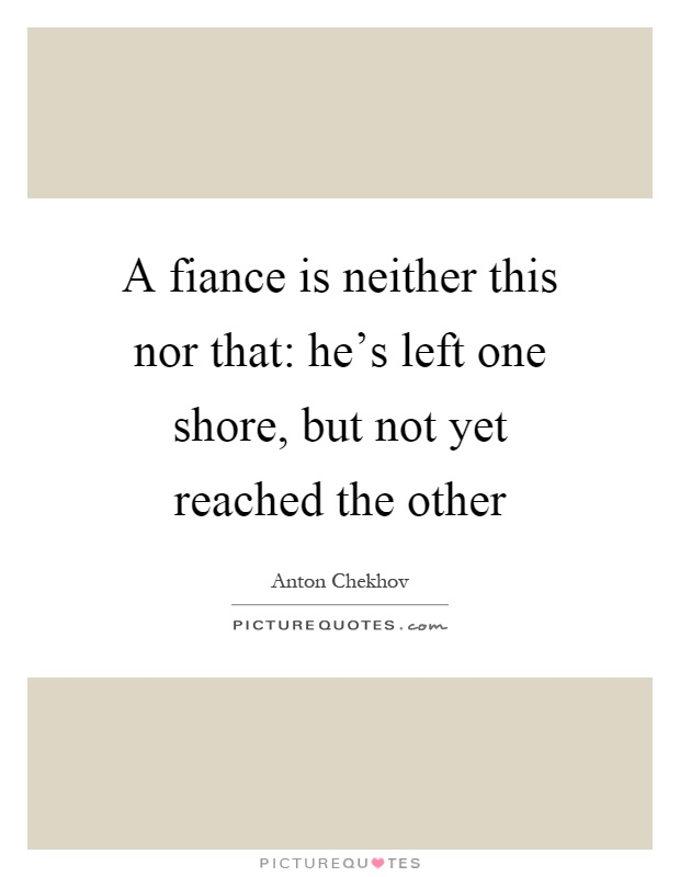 A fiance is neither this nor that: he's left one shore, but not yet reached the other Picture Quote #1