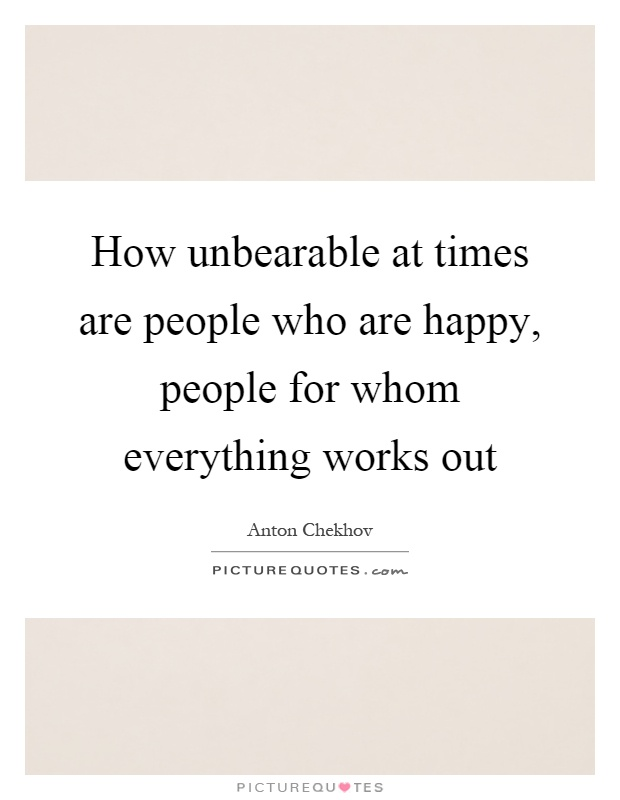 How unbearable at times are people who are happy, people for whom everything works out Picture Quote #1