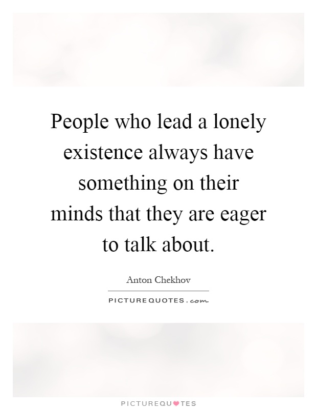 People who lead a lonely existence always have something on their minds that they are eager to talk about Picture Quote #1