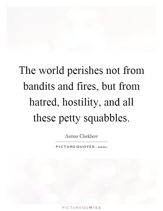 The world perishes not from bandits and fires, but from hatred, hostility, and all these petty squabbles Picture Quote #1