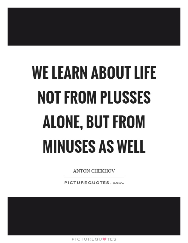We learn about life not from plusses alone, but from minuses as well Picture Quote #1