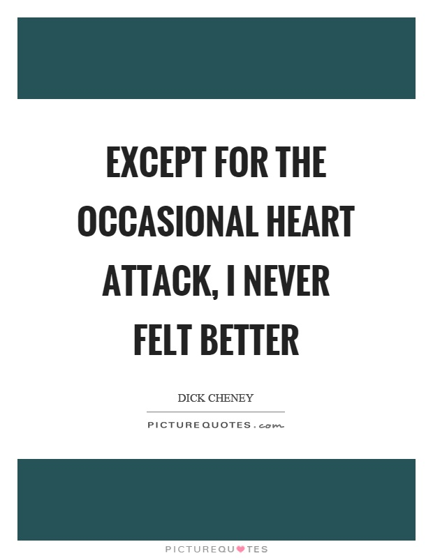 Except for the occasional heart attack, I never felt better Picture Quote #1
