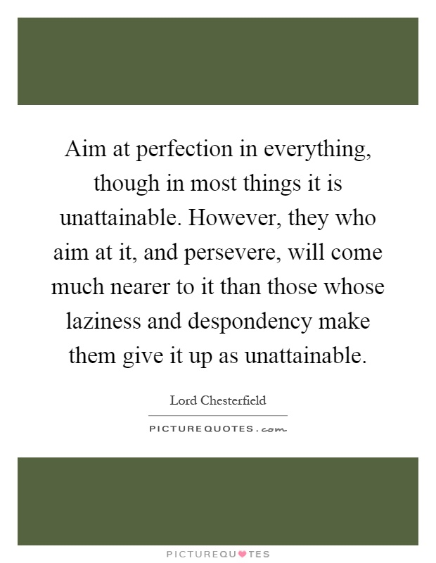 Aim at perfection in everything, though in most things it is unattainable. However, they who aim at it, and persevere, will come much nearer to it than those whose laziness and despondency make them give it up as unattainable Picture Quote #1
