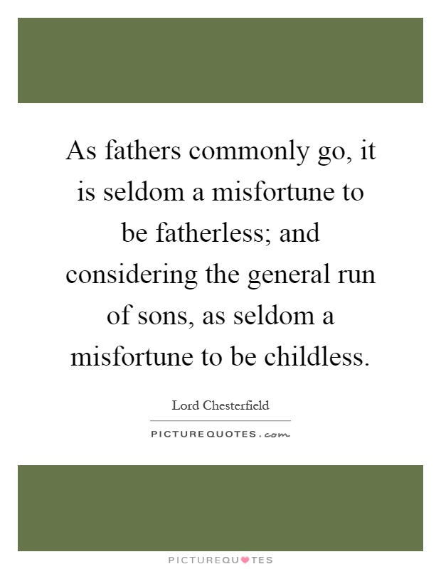 As fathers commonly go, it is seldom a misfortune to be fatherless; and considering the general run of sons, as seldom a misfortune to be childless Picture Quote #1