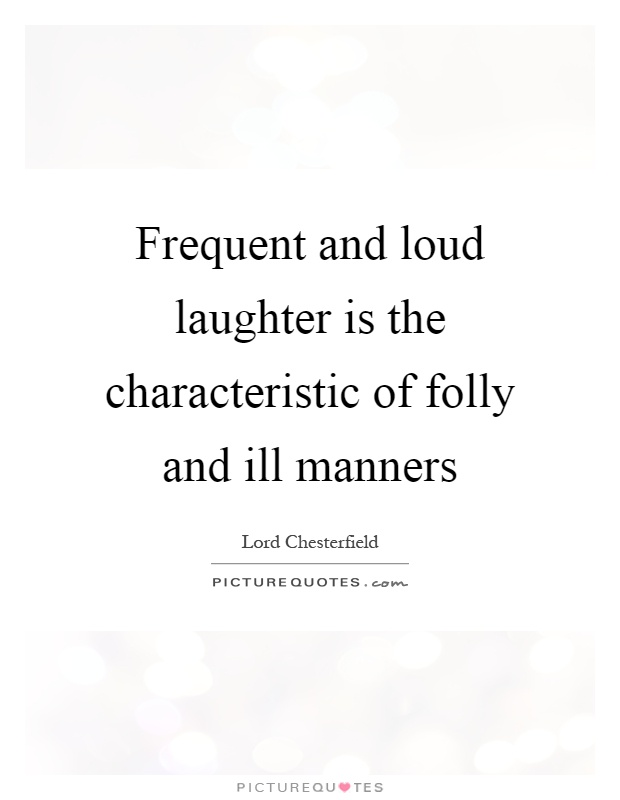 Frequent and loud laughter is the characteristic of folly and ill manners Picture Quote #1