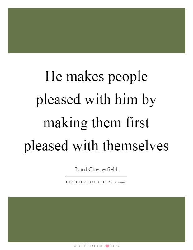 He makes people pleased with him by making them first pleased with themselves Picture Quote #1
