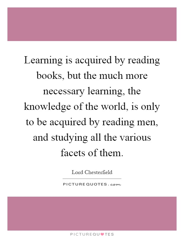 Learning is acquired by reading books, but the much more necessary learning, the knowledge of the world, is only to be acquired by reading men, and studying all the various facets of them Picture Quote #1