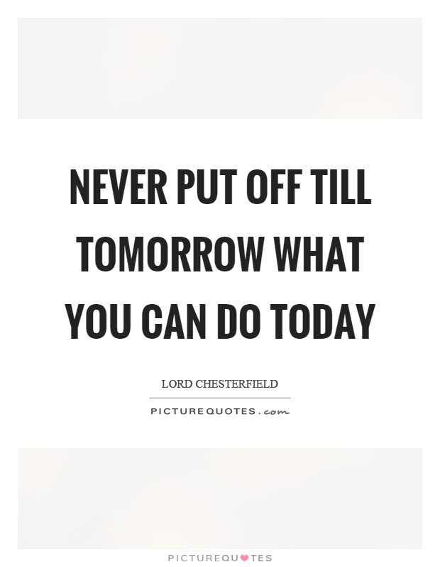 Never put off till tomorrow what you can do today Picture Quote #1