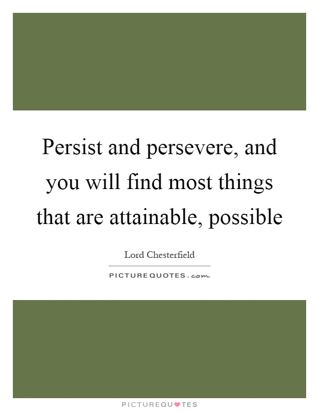 Persist and persevere, and you will find most things that are attainable, possible Picture Quote #1