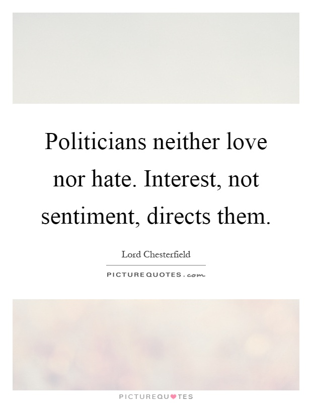 Politicians neither love nor hate. Interest, not sentiment, directs them Picture Quote #1