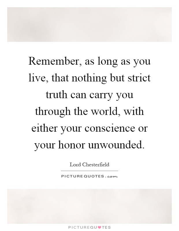 Remember, as long as you live, that nothing but strict truth can carry you through the world, with either your conscience or your honor unwounded Picture Quote #1