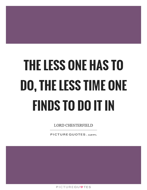 The less one has to do, the less time one finds to do it in Picture Quote #1