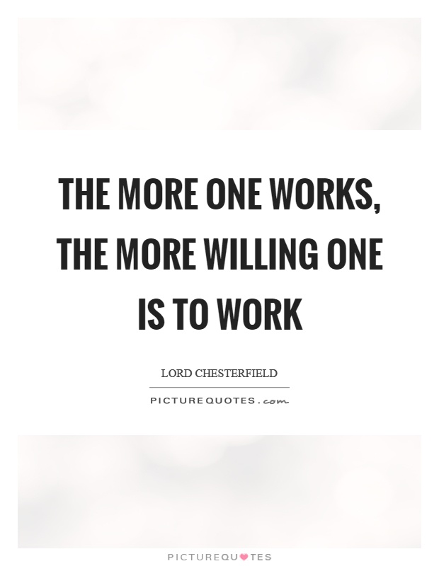 The more one works, the more willing one is to work Picture Quote #1