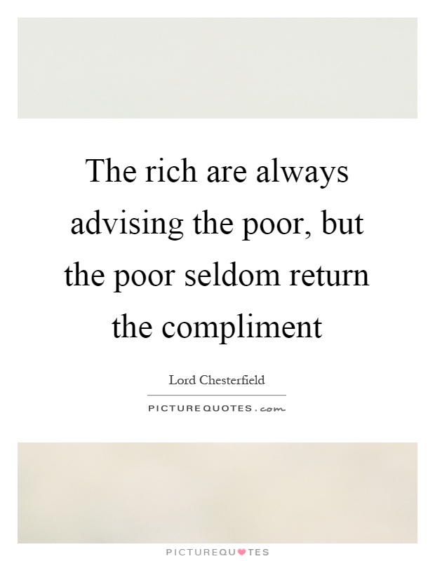 The rich are always advising the poor, but the poor seldom return the compliment Picture Quote #1