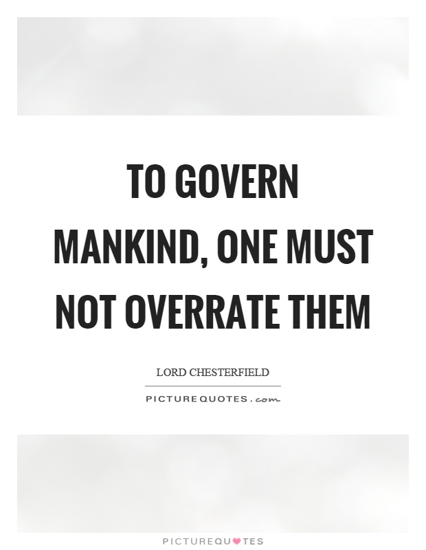 To govern mankind, one must not overrate them Picture Quote #1