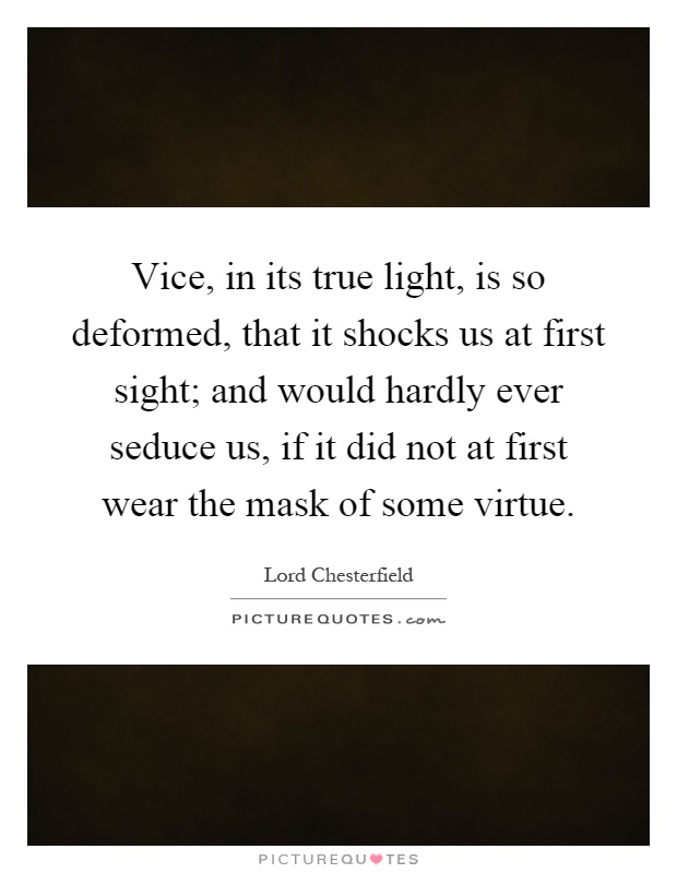 Vice, in its true light, is so deformed, that it shocks us at first sight; and would hardly ever seduce us, if it did not at first wear the mask of some virtue Picture Quote #1