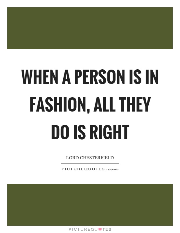 When a person is in fashion, all they do is right Picture Quote #1