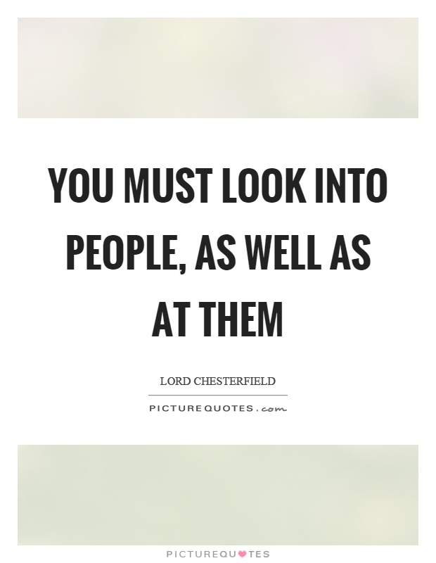 You must look into people, as well as at them Picture Quote #1