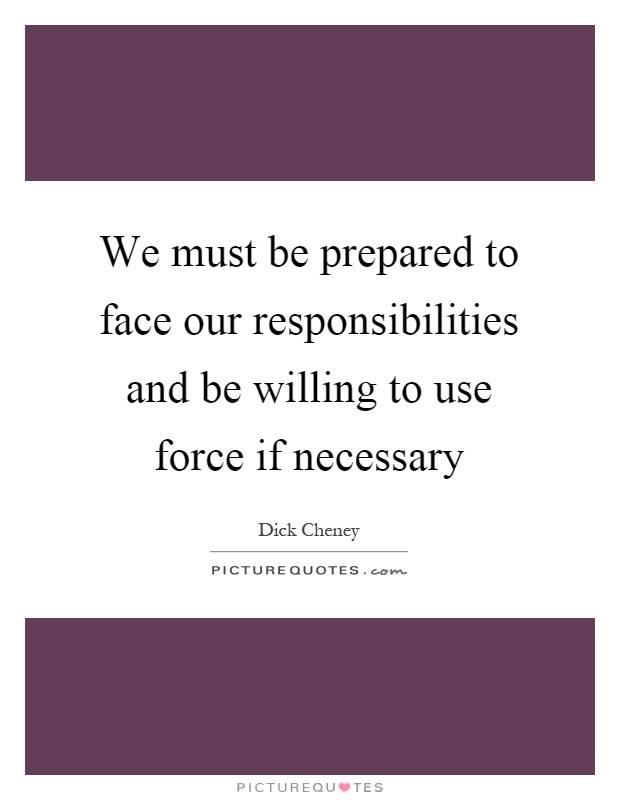 We must be prepared to face our responsibilities and be willing to use force if necessary Picture Quote #1