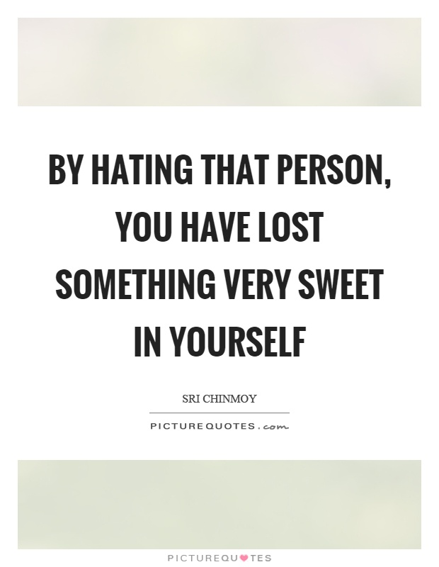 By hating that person, you have lost something very sweet in yourself Picture Quote #1