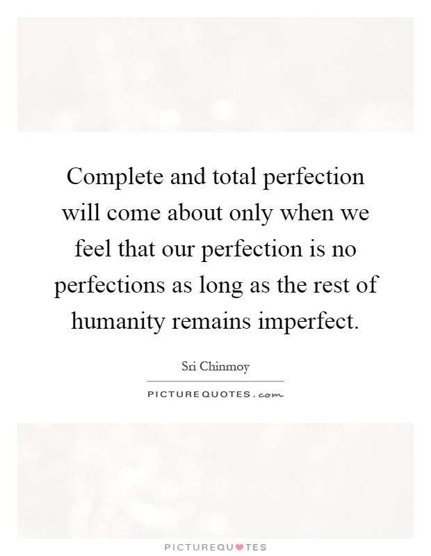 Complete and total perfection will come about only when we feel that our perfection is no perfections as long as the rest of humanity remains imperfect Picture Quote #1