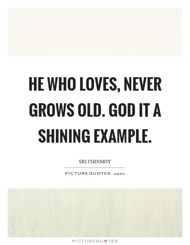 He who loves, never grows old. God it a shining example Picture Quote #1