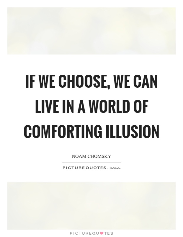 If we choose, we can live in a world of comforting illusion Picture Quote #1