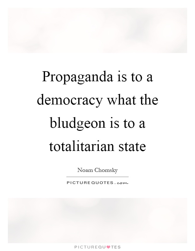Propaganda is to a democracy what the bludgeon is to a totalitarian state Picture Quote #1