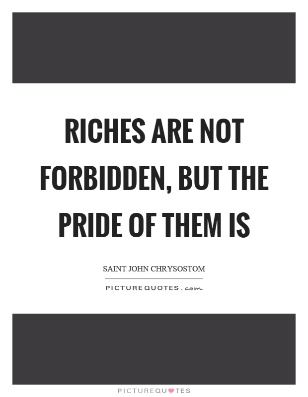 Riches are not forbidden, but the pride of them is Picture Quote #1