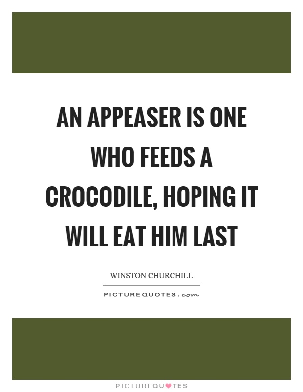 An appeaser is one who feeds a crocodile, hoping it will eat him last Picture Quote #1