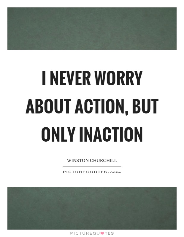I never worry about action, but only inaction Picture Quote #1