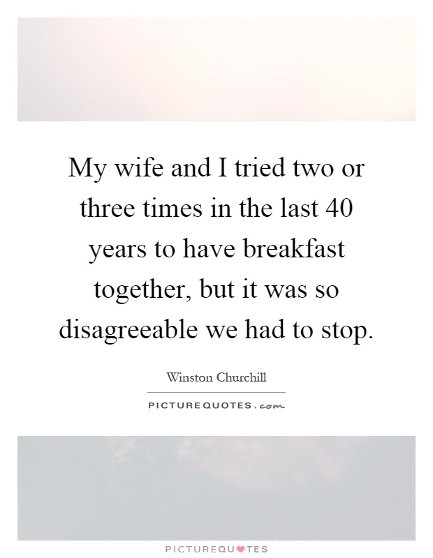 My wife and I tried two or three times in the last 40 years to have breakfast together, but it was so disagreeable we had to stop Picture Quote #1
