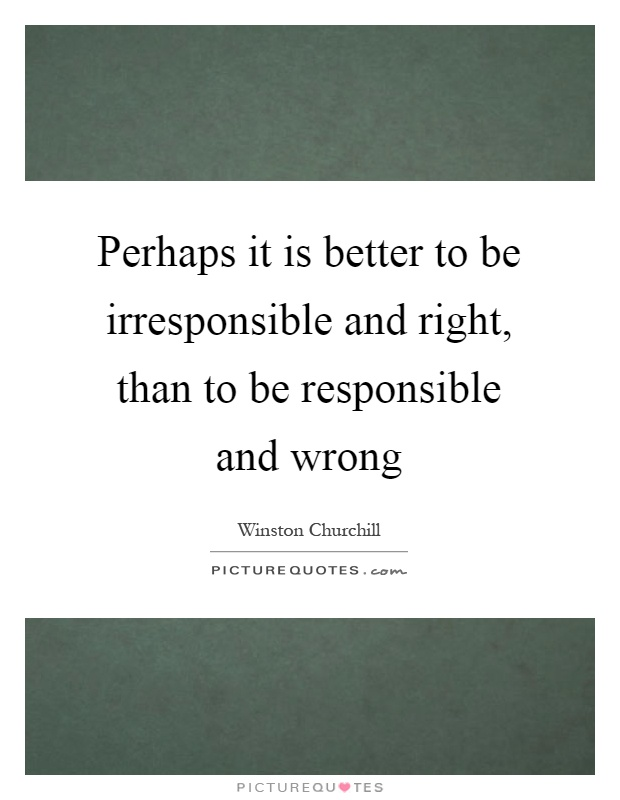 Perhaps it is better to be irresponsible and right, than to be responsible and wrong Picture Quote #1