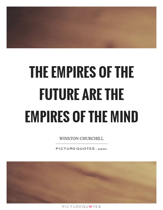 The empires of the future are the empires of the mind Picture Quote #1