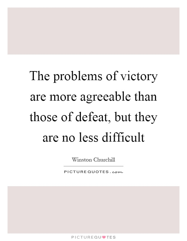 The problems of victory are more agreeable than those of defeat, but they are no less difficult Picture Quote #1