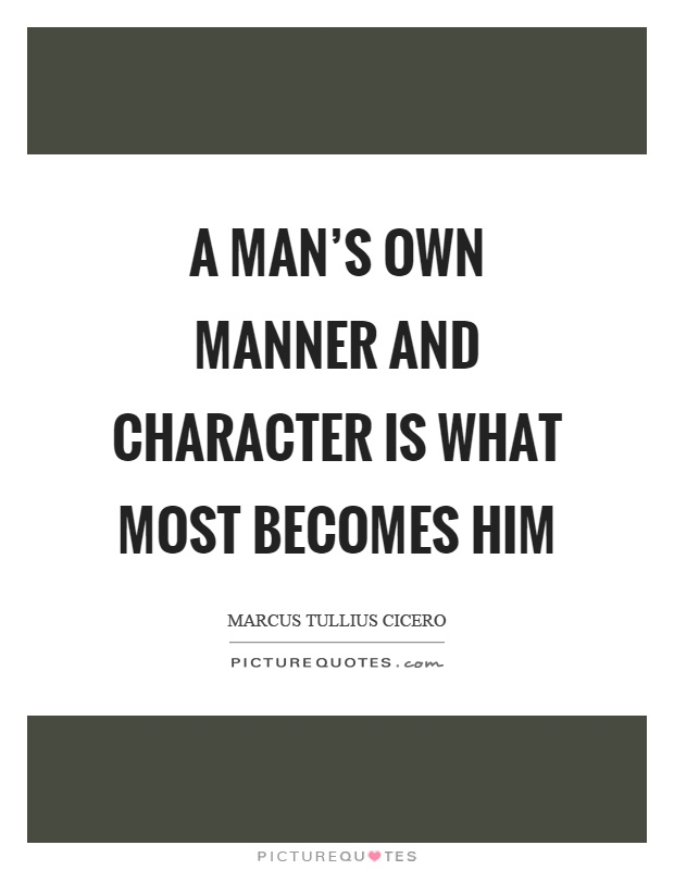 A man's own manner and character is what most becomes him Picture Quote #1