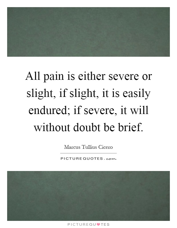 All pain is either severe or slight, if slight, it is easily endured; if severe, it will without doubt be brief Picture Quote #1