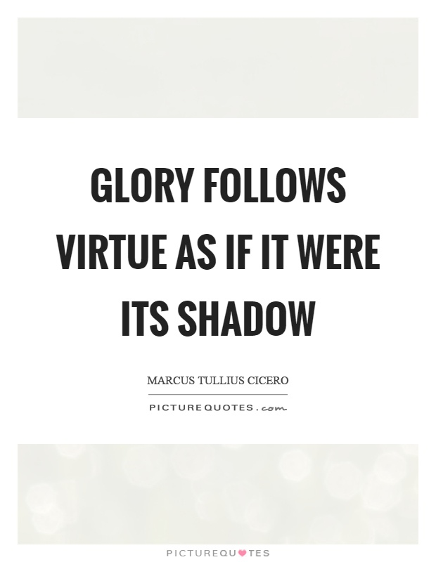 Glory follows virtue as if it were its shadow Picture Quote #1