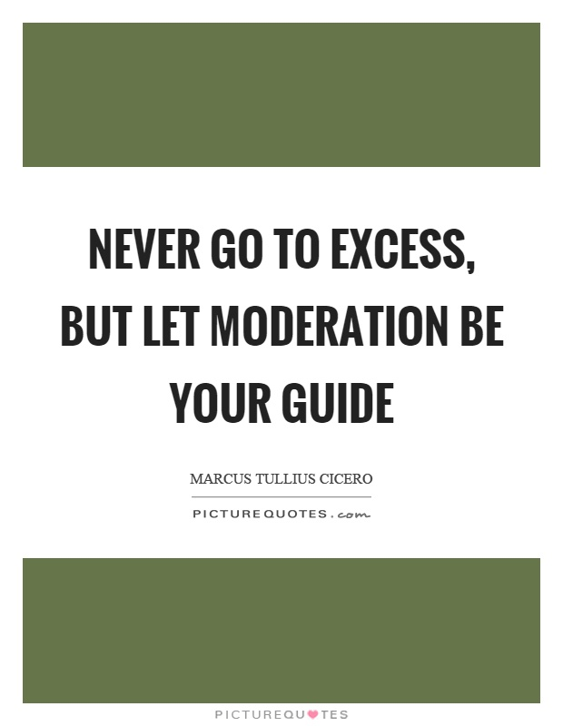 Never go to excess, but let moderation be your guide Picture Quote #1