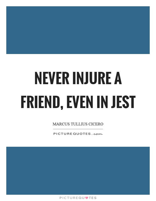 Never injure a friend, even in jest Picture Quote #1