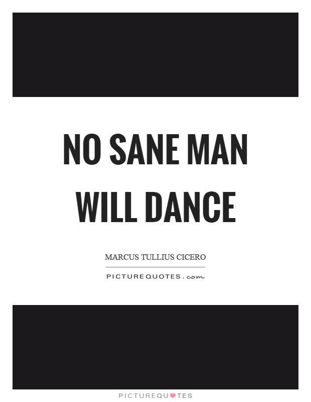 No sane man will dance Picture Quote #1