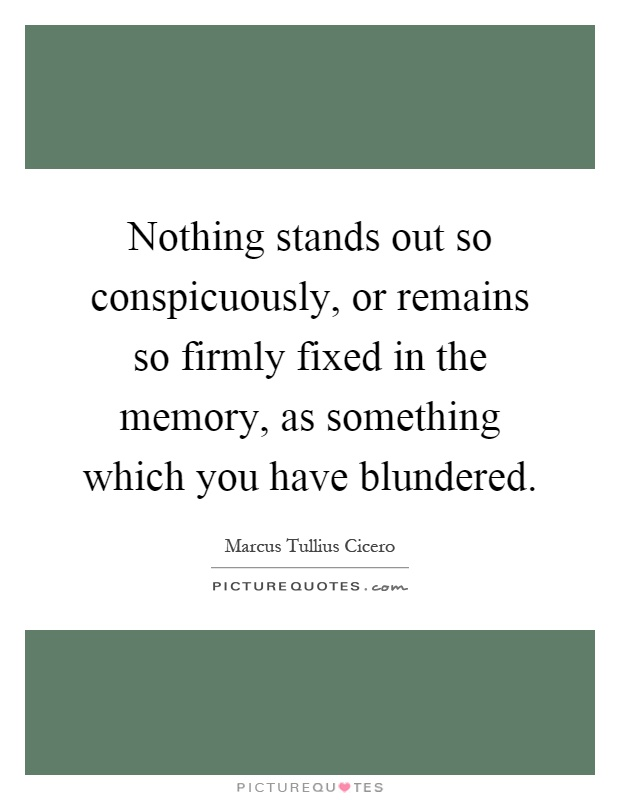 Nothing stands out so conspicuously, or remains so firmly fixed in the memory, as something which you have blundered Picture Quote #1