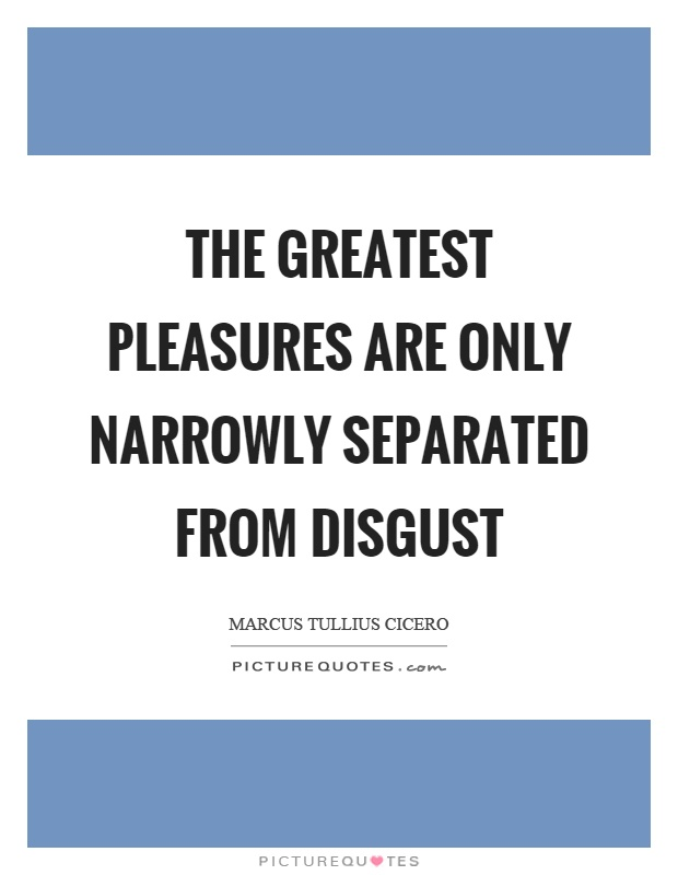 The greatest pleasures are only narrowly separated from disgust Picture Quote #1