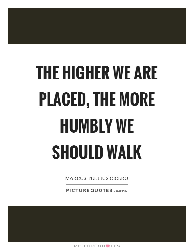 The higher we are placed, the more humbly we should walk Picture Quote #1