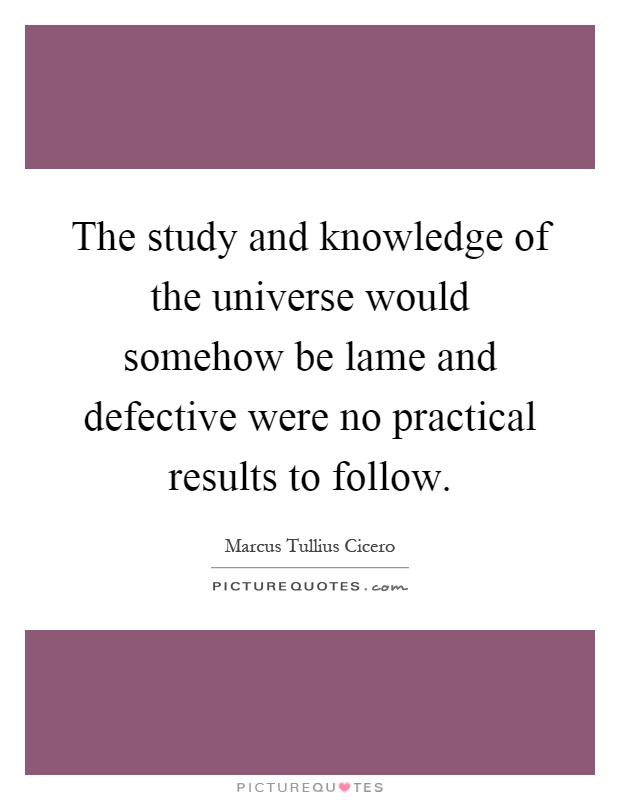 The study and knowledge of the universe would somehow be lame and defective were no practical results to follow Picture Quote #1