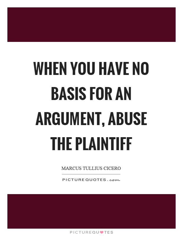 When you have no basis for an argument, abuse the plaintiff Picture Quote #1