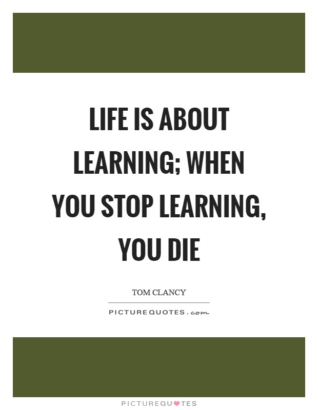 Life is about learning; when you stop learning, you die Picture Quote #1