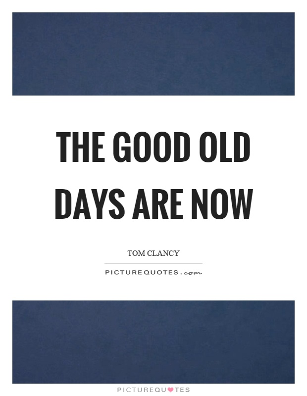 The good old days are now Picture Quote #1